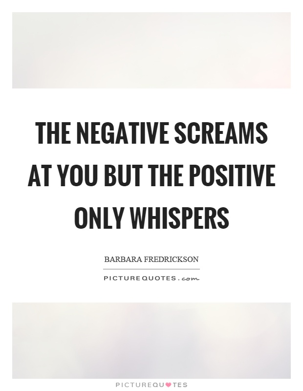 The negative screams at you but the positive only whispers Picture Quote #1