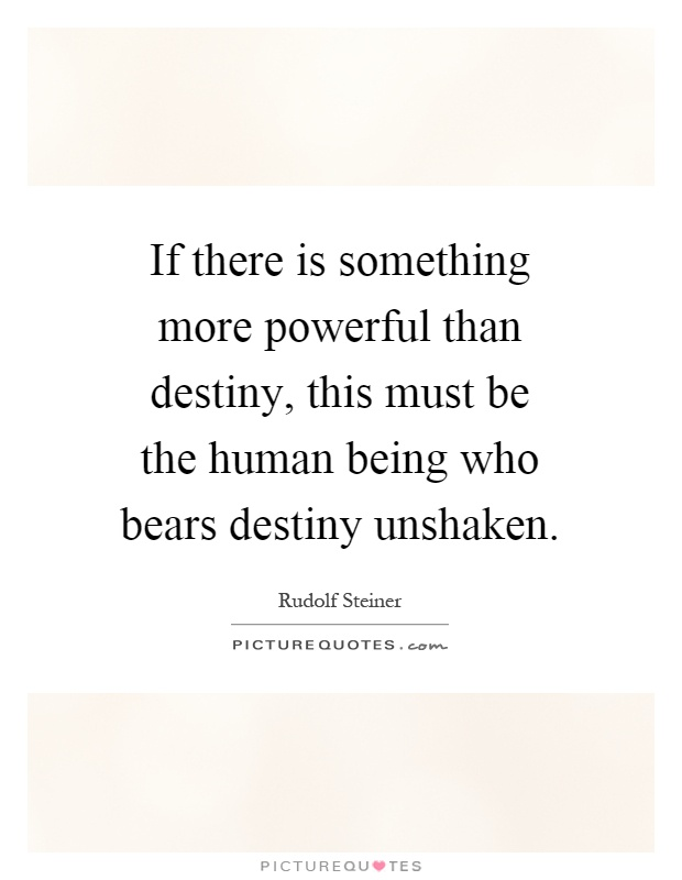 If there is something more powerful than destiny, this must be the human being who bears destiny unshaken Picture Quote #1