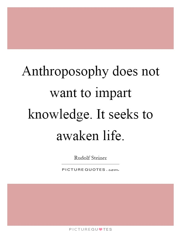 Anthroposophy does not want to impart knowledge. It seeks to awaken life Picture Quote #1