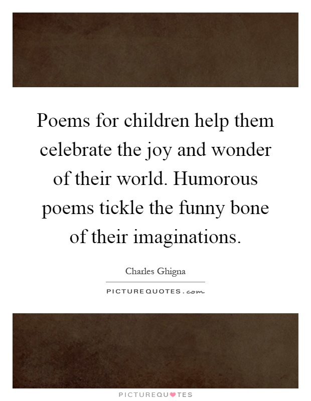 Poems for children help them celebrate the joy and wonder of their world. Humorous poems tickle the funny bone of their imaginations Picture Quote #1