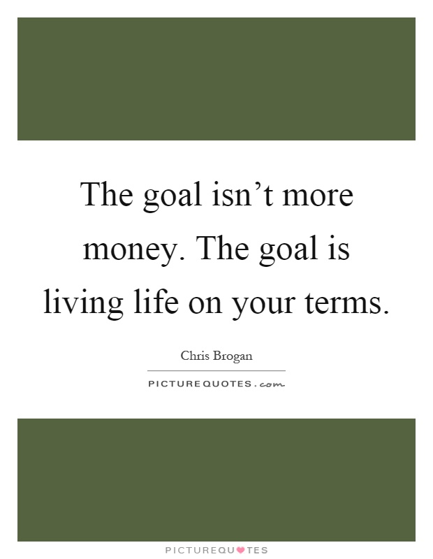 The goal isn't more money. The goal is living life on your terms Picture Quote #1