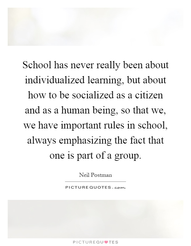 School has never really been about individualized learning, but about how to be socialized as a citizen and as a human being, so that we, we have important rules in school, always emphasizing the fact that one is part of a group Picture Quote #1