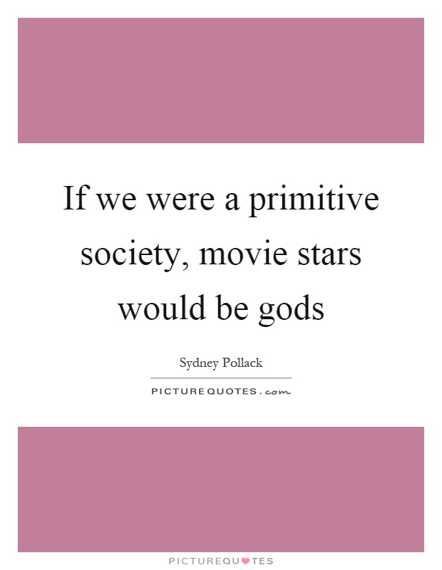 If we were a primitive society, movie stars would be gods Picture Quote #1