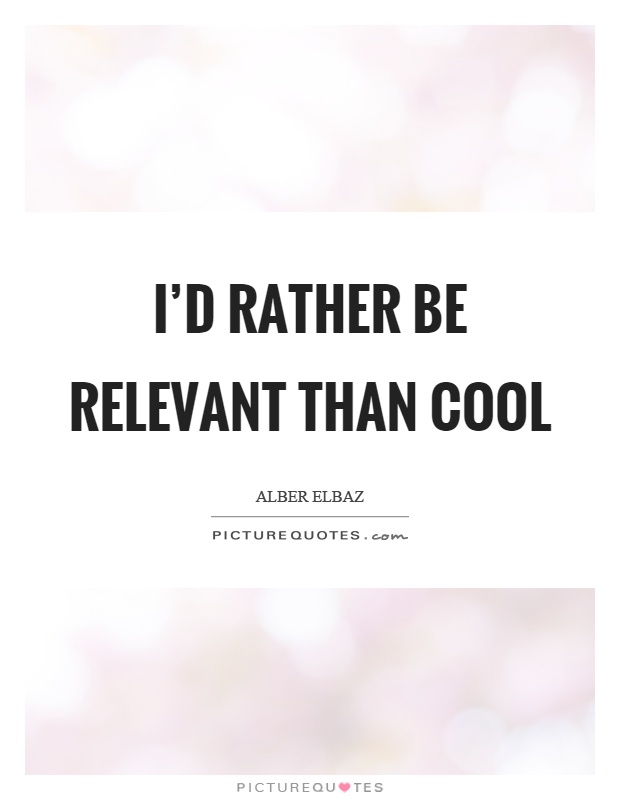 I'd rather be relevant than cool Picture Quote #1