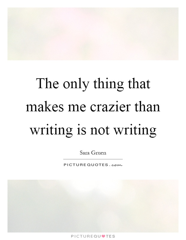 The only thing that makes me crazier than writing is not writing Picture Quote #1