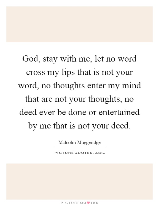 God, stay with me, let no word cross my lips that is not your word, no thoughts enter my mind that are not your thoughts, no deed ever be done or entertained by me that is not your deed Picture Quote #1