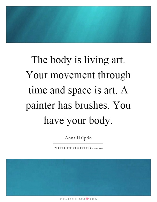 The Body Is Living Art Your Movement Through Time And Space Is Picture Quotes