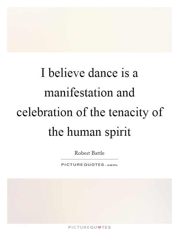 I believe dance is a manifestation and celebration of the tenacity of the human spirit Picture Quote #1