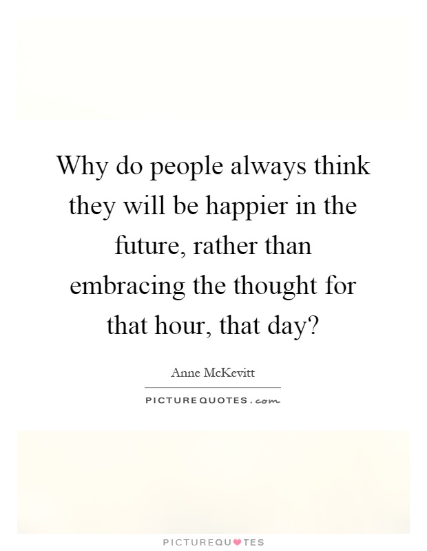 Why do people always think they will be happier in the future, rather than embracing the thought for that hour, that day? Picture Quote #1