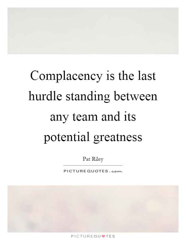 Complacency is the last hurdle standing between any team and its potential greatness Picture Quote #1