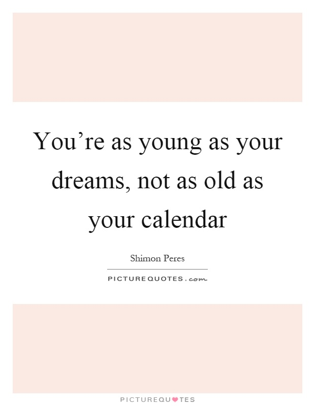 You're as young as your dreams, not as old as your calendar Picture Quote #1