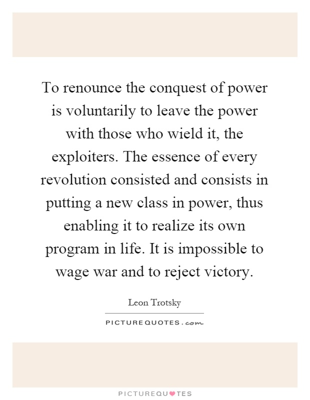 To renounce the conquest of power is voluntarily to leave the power with those who wield it, the exploiters. The essence of every revolution consisted and consists in putting a new class in power, thus enabling it to realize its own program in life. It is impossible to wage war and to reject victory Picture Quote #1