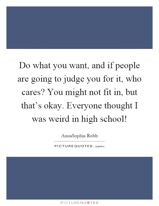 Do what you want, and if people are going to judge you for it, who cares? You might not fit in, but that's okay. Everyone thought I was weird in high school! Picture Quote #1