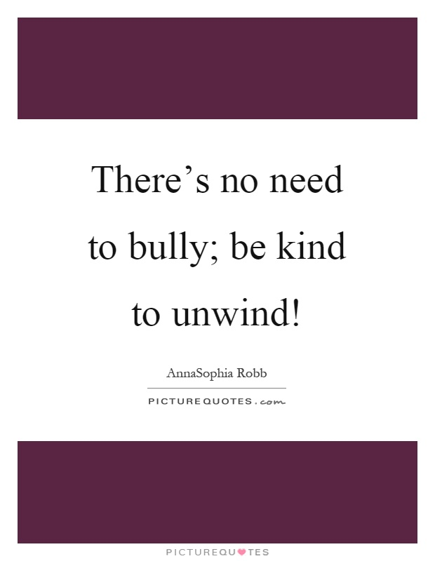 There's no need to bully; be kind to unwind! Picture Quote #1