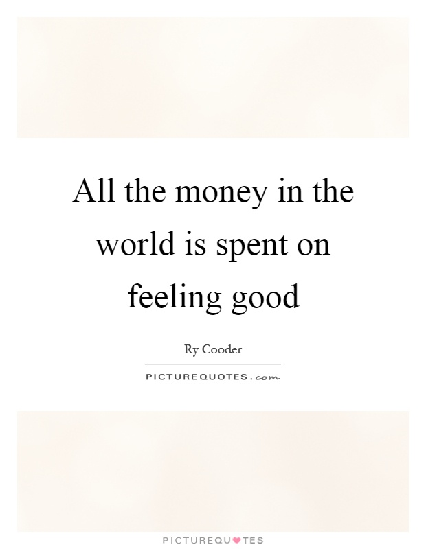 All the money in the world is spent on feeling good Picture Quote #1