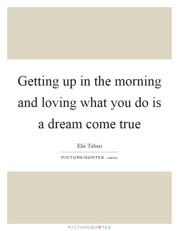 Superb Getting Up In The Morning And Loving What You Do Is A Dream Come True