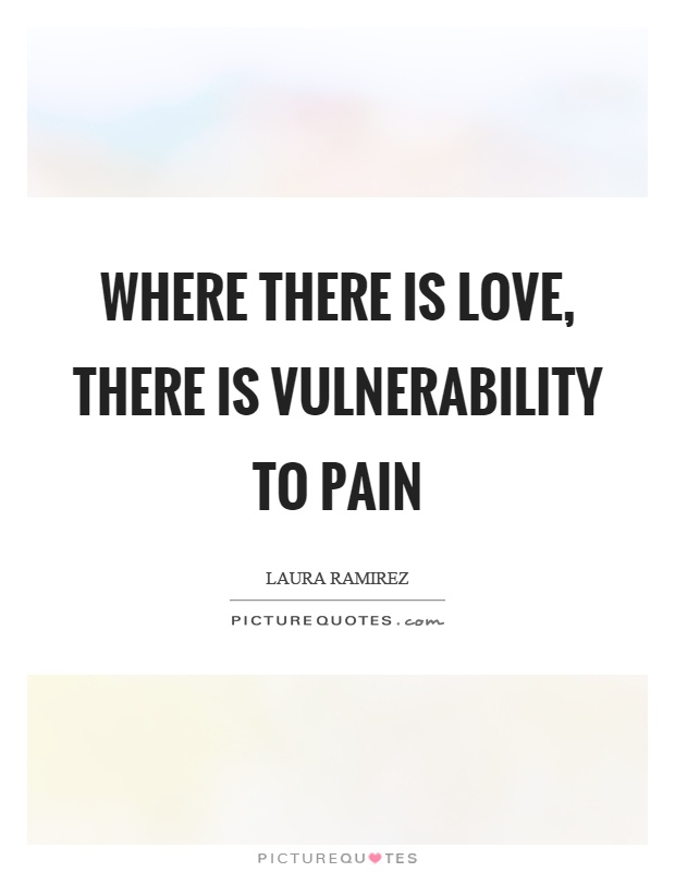 Where there is love, there is vulnerability to pain Picture Quote #1