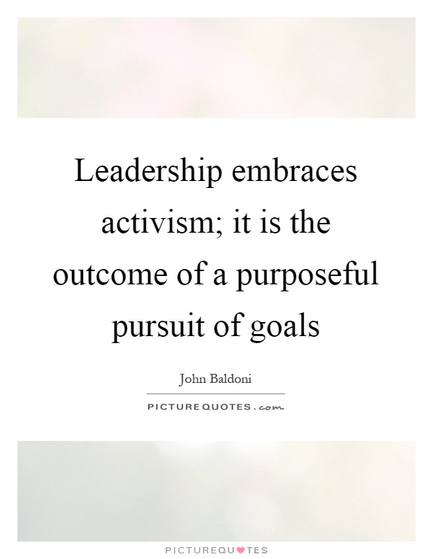 Leadership embraces activism; it is the outcome of a purposeful pursuit of goals Picture Quote #1
