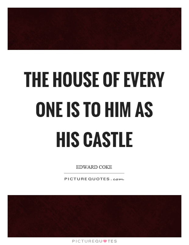 The house of every one is to him as his castle Picture Quote #1