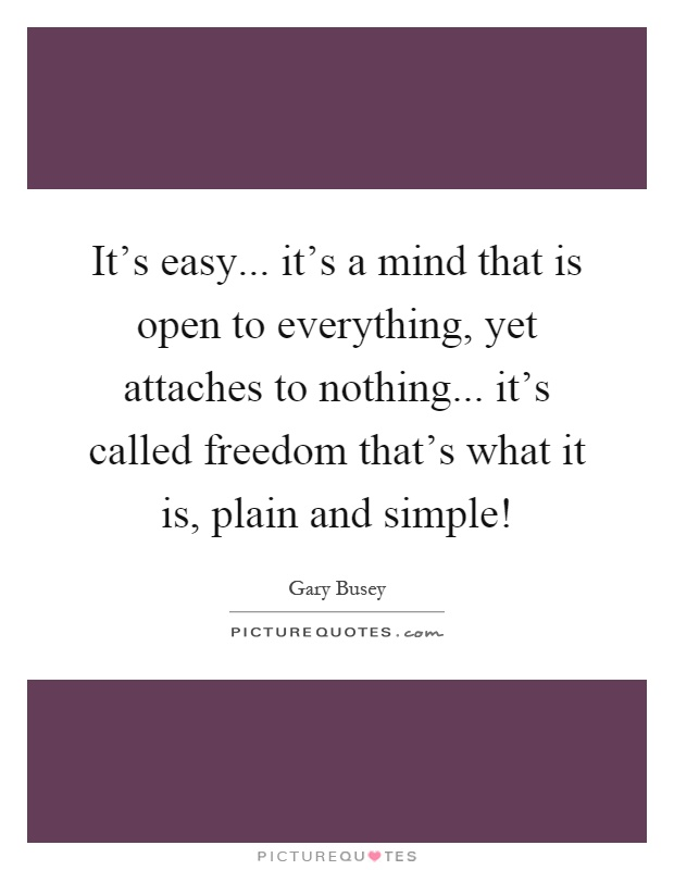 It's easy... it's a mind that is open to everything, yet attaches to nothing... it's called freedom that's what it is, plain and simple! Picture Quote #1