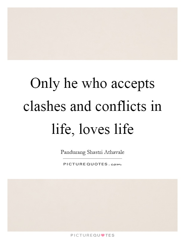 Only he who accepts clashes and conflicts in life, loves life Picture Quote #1