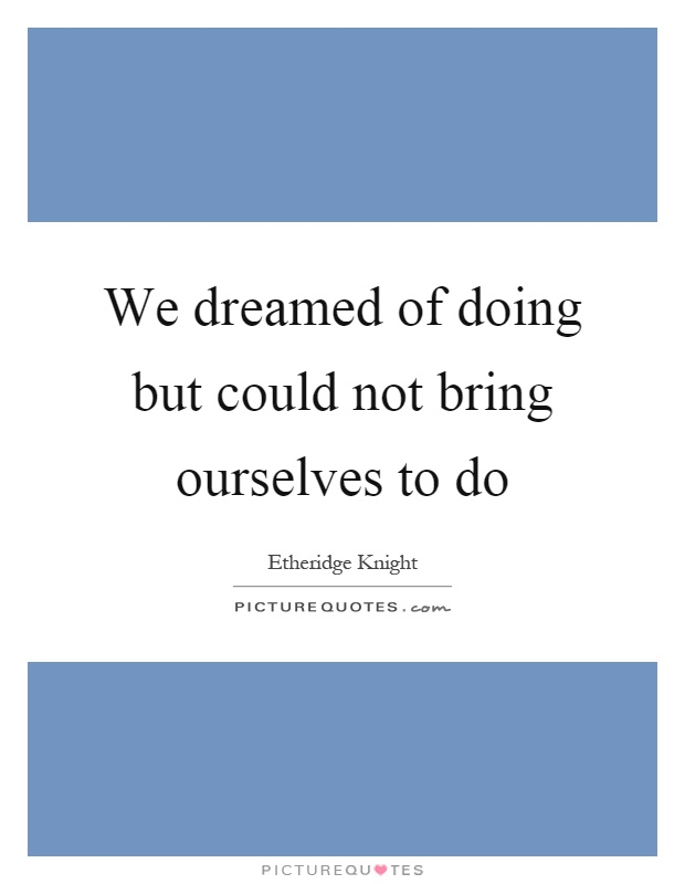 We dreamed of doing but could not bring ourselves to do Picture Quote #1