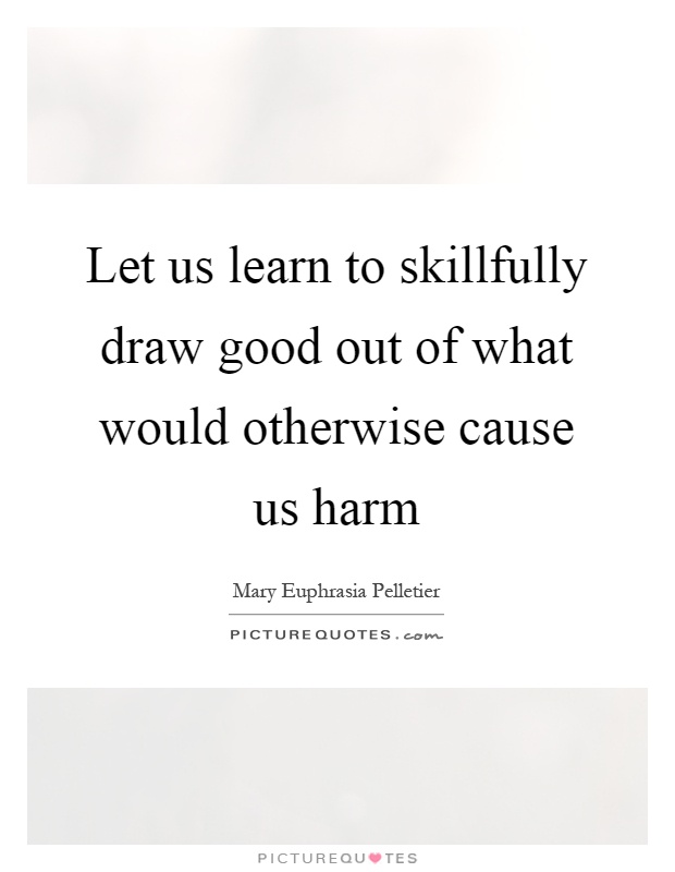 Let us learn to skillfully draw good out of what would otherwise cause us harm Picture Quote #1