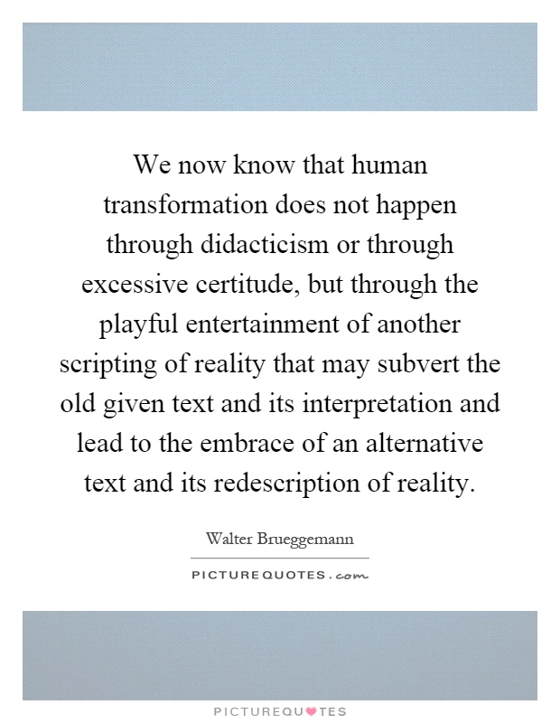 We now know that human transformation does not happen through didacticism or through excessive certitude, but through the playful entertainment of another scripting of reality that may subvert the old given text and its interpretation and lead to the embrace of an alternative text and its redescription of reality Picture Quote #1