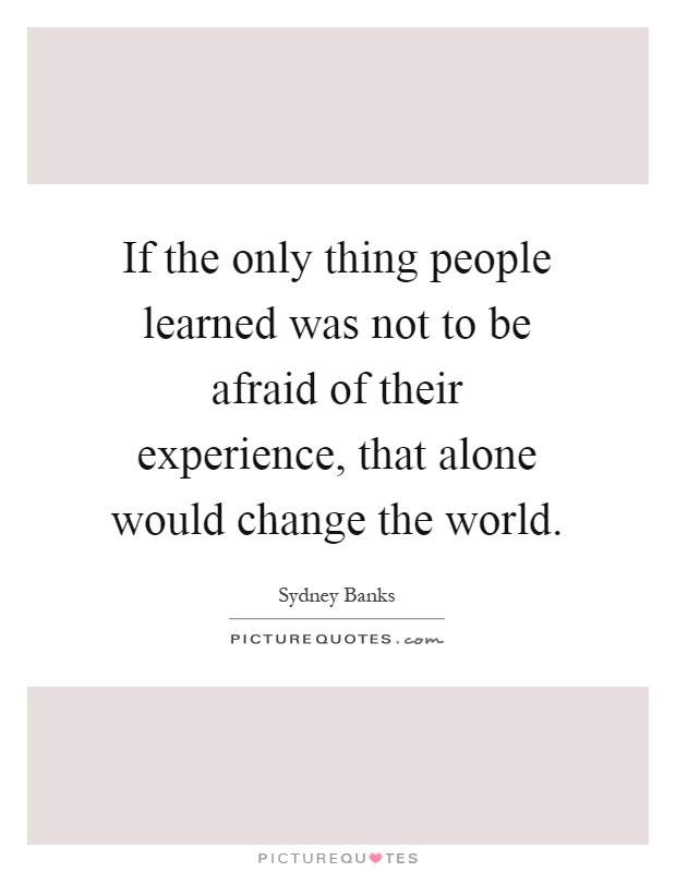 If the only thing people learned was not to be afraid of their experience, that alone would change the world Picture Quote #1