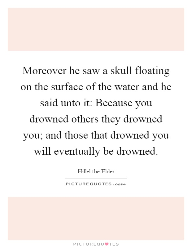 Moreover he saw a skull floating on the surface of the water and he said unto it: Because you drowned others they drowned you; and those that drowned you will eventually be drowned Picture Quote #1