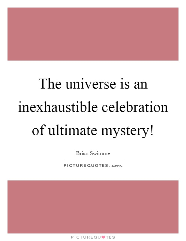 The universe is an inexhaustible celebration of ultimate mystery! Picture Quote #1