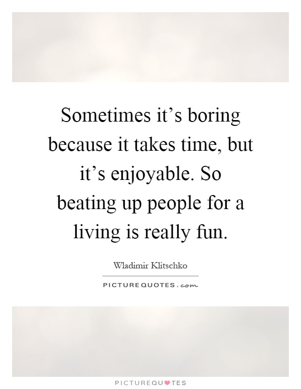 Sometimes it's boring because it takes time, but it's enjoyable. So beating up people for a living is really fun Picture Quote #1