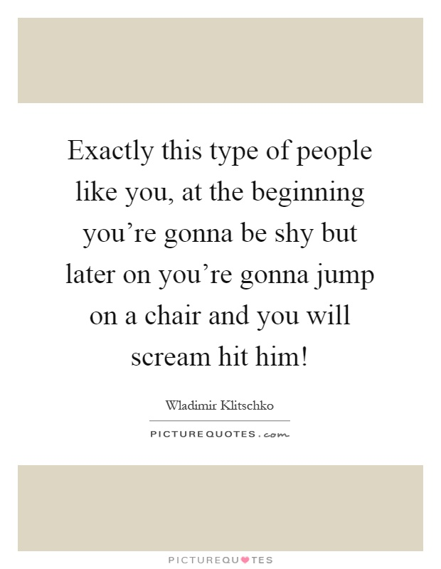 Exactly this type of people like you, at the beginning you're gonna be shy but later on you're gonna jump on a chair and you will scream hit him! Picture Quote #1