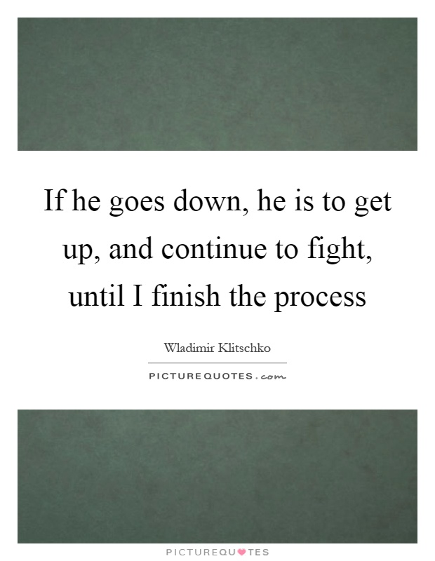 If he goes down, he is to get up, and continue to fight, until I finish the process Picture Quote #1