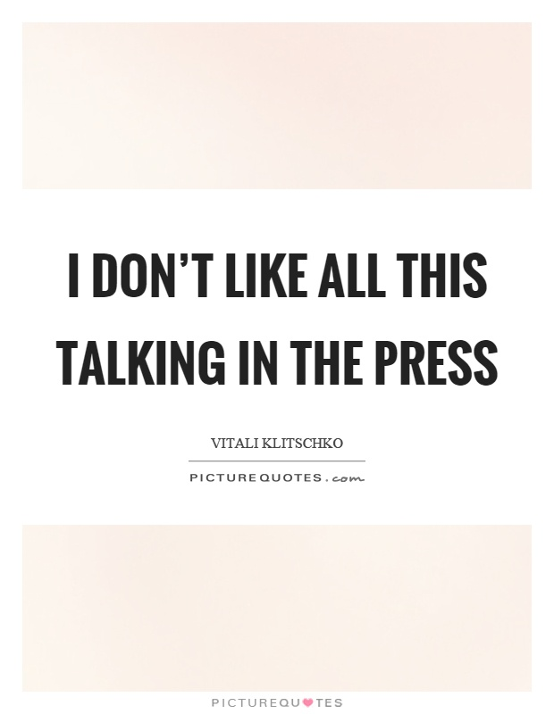 I don't like all this talking in the press Picture Quote #1