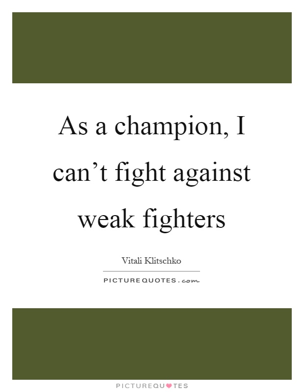 As a champion, I can't fight against weak fighters Picture Quote #1