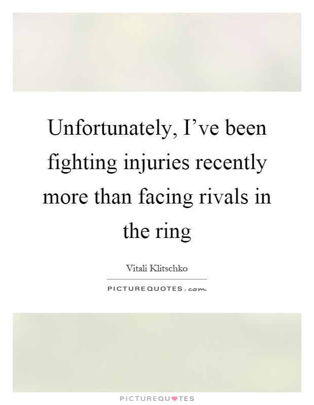 Unfortunately, I've been fighting injuries recently more than facing rivals in the ring Picture Quote #1