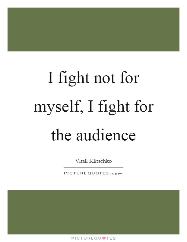 I fight not for myself, I fight for the audience Picture Quote #1