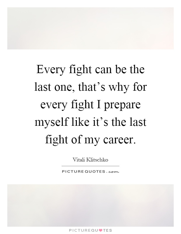 Every fight can be the last one, that's why for every fight I prepare myself like it's the last fight of my career Picture Quote #1