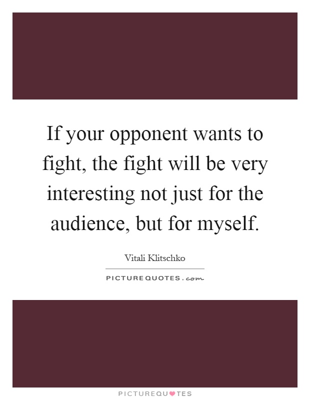 If your opponent wants to fight, the fight will be very interesting not just for the audience, but for myself Picture Quote #1