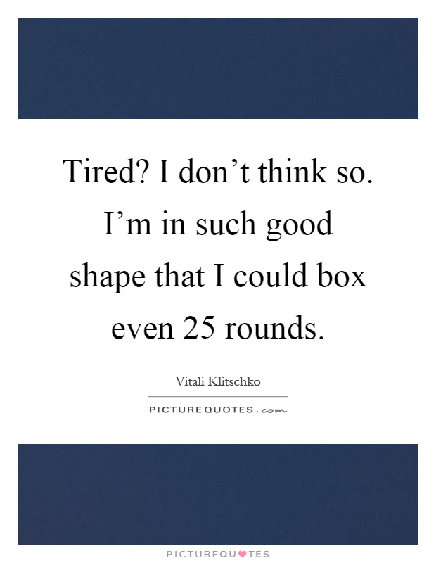Tired? I don't think so. I'm in such good shape that I could box even 25 rounds Picture Quote #1