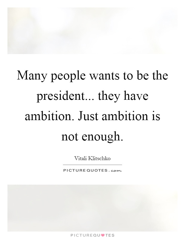Many people wants to be the president... they have ambition. Just ambition is not enough Picture Quote #1