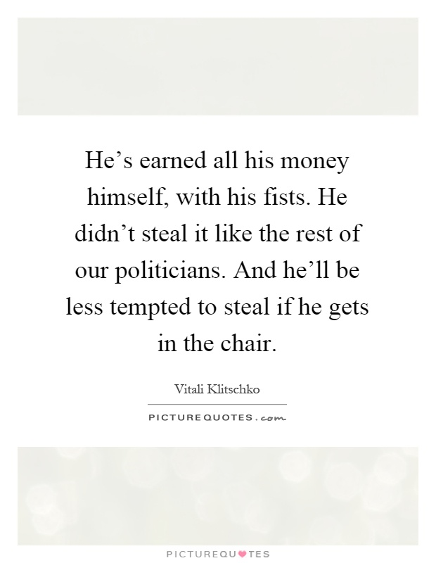 He's earned all his money himself, with his fists. He didn't steal it like the rest of our politicians. And he'll be less tempted to steal if he gets in the chair Picture Quote #1