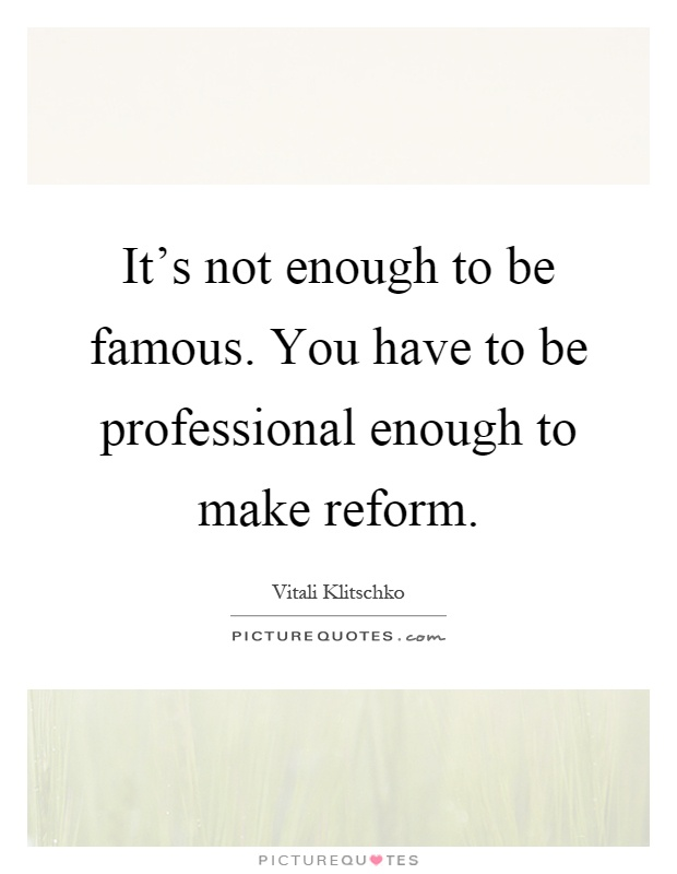 It's not enough to be famous. You have to be professional enough to make reform Picture Quote #1
