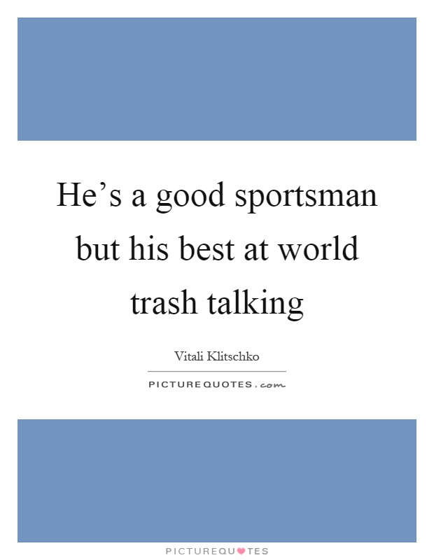 He's a good sportsman but his best at world trash talking Picture Quote #1