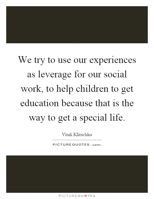 We try to use our experiences as leverage for our social work, to help children to get education because that is the way to get a special life Picture Quote #1