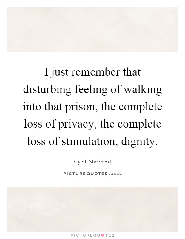 I just remember that disturbing feeling of walking into that prison, the complete loss of privacy, the complete loss of stimulation, dignity Picture Quote #1