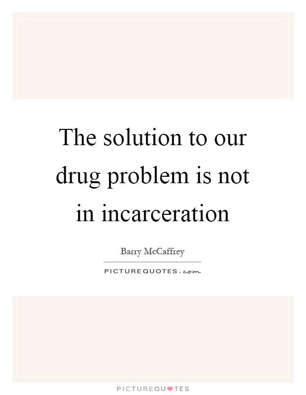 The solution to our drug problem is not in incarceration Picture Quote #1