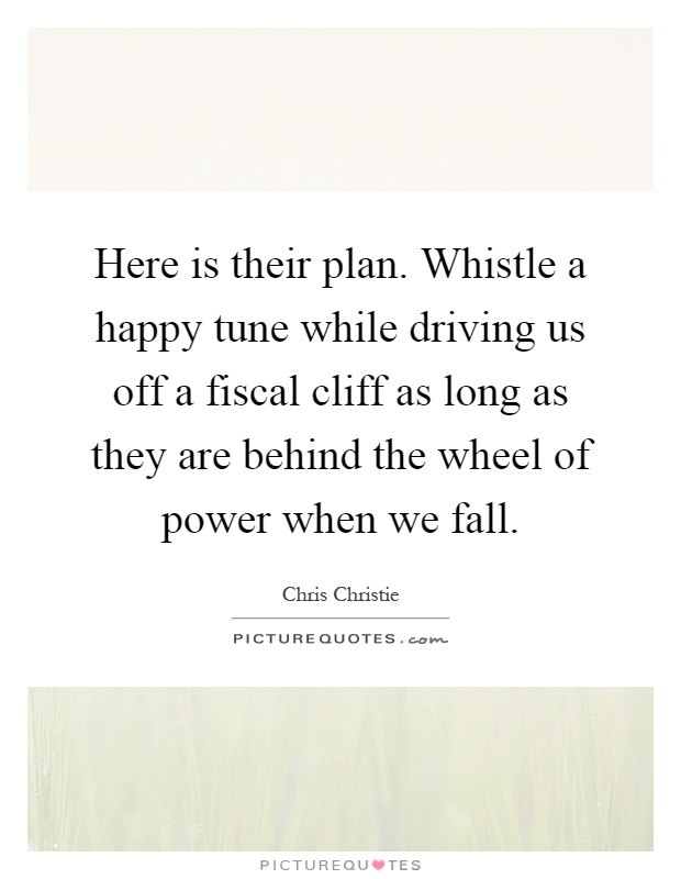 Here is their plan. Whistle a happy tune while driving us off a fiscal cliff as long as they are behind the wheel of power when we fall Picture Quote #1