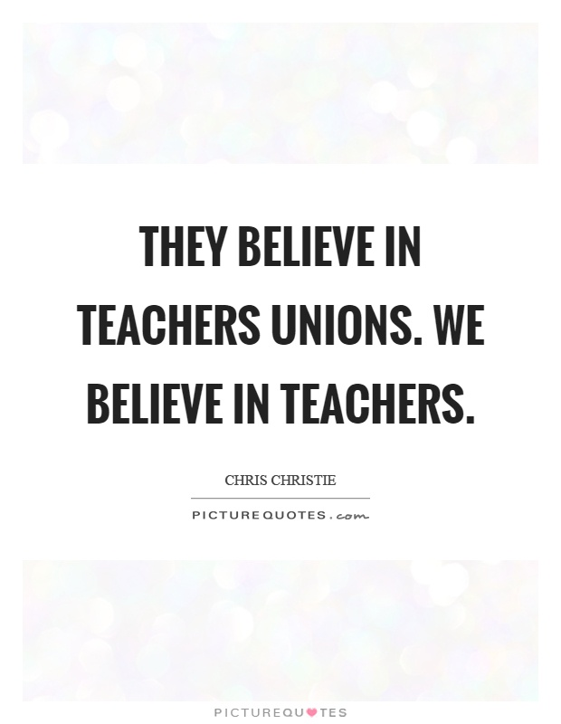 They believe in teachers unions. We believe in teachers Picture Quote #1